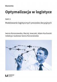 Optymalizacja w logistyce, tom 1. Modelowanie logistycznych procesów decyzyjnych - Iwona Konarzewska,